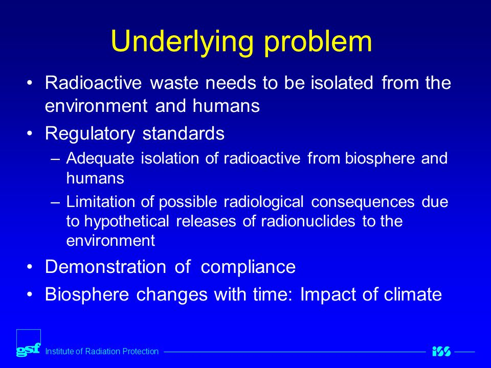 Institute of Radiation Protection Underlying problem Radioactive waste needs to be isolated from the environment and humans Regulatory standards –Adequate isolation of radioactive from biosphere and humans –Limitation of possible radiological consequences due to hypothetical releases of radionuclides to the environment Demonstration of compliance Biosphere changes with time: Impact of climate