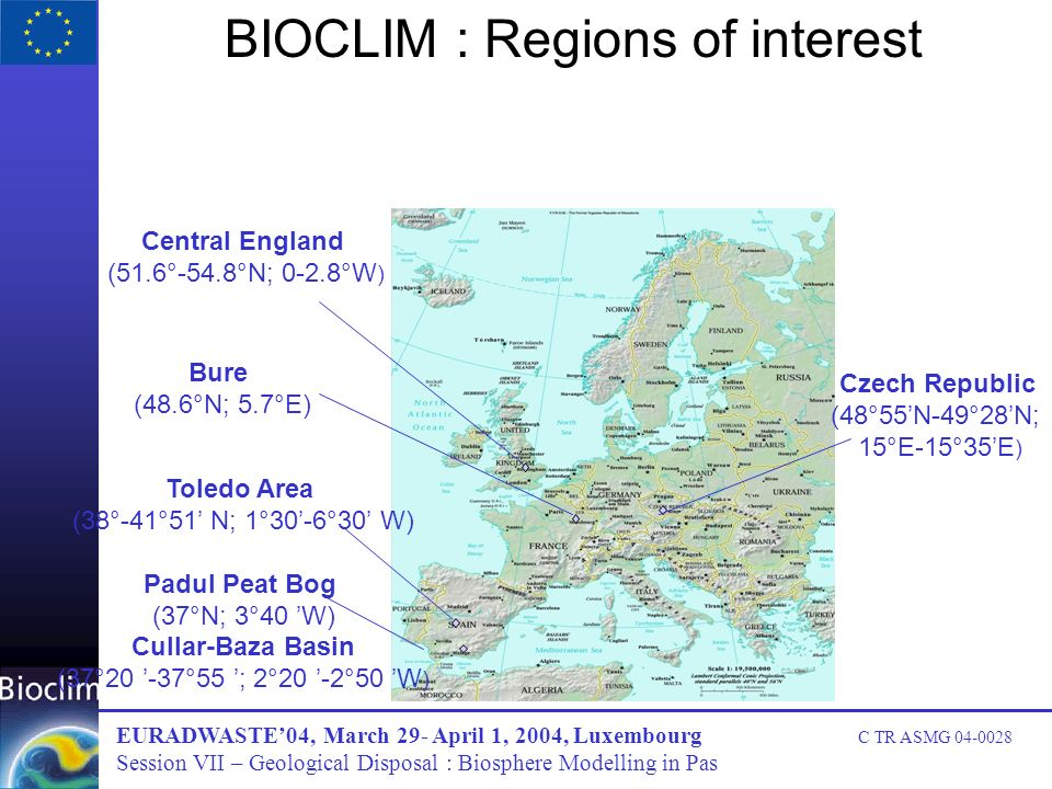 BIOCLIM : Regions of interest Bure (48.6°N; 5.7°E) Central England (51.6°-54.8°N; 0-2.8°W ) Toledo Area (38°-41°51 N; 1°30-6°30 W) Padul Peat Bog (37°N; 3°40 W) Cullar-Baza Basin (37°20 -37°55 ; 2°20 -2°50 W ) Czech Republic (48°55N-49°28N; 15°E-15°35E ) EURADWASTE04, March 29- April 1, 2004, Luxembourg C TR ASMG 04-0028 Session VII – Geological Disposal : Biosphere Modelling in Pas