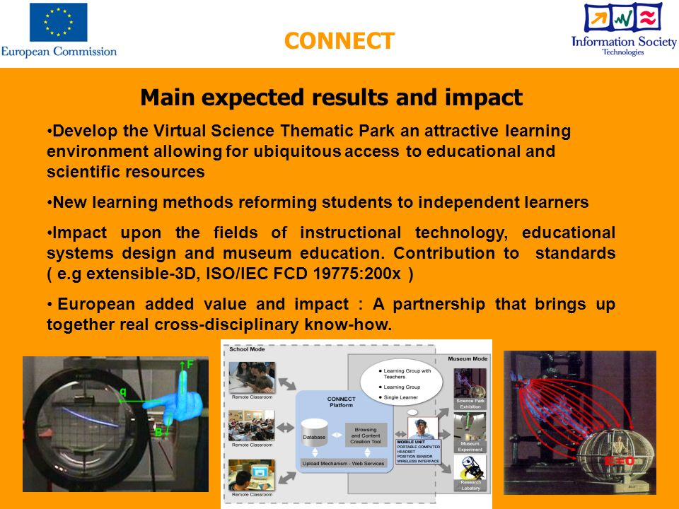 Main expected results and impact Develop the Virtual Science Thematic Park an attractive learning environment allowing for ubiquitous access to educational and scientific resources New learning methods reforming students to independent learners Impact upon the fields of instructional technology, educational systems design and museum education.
