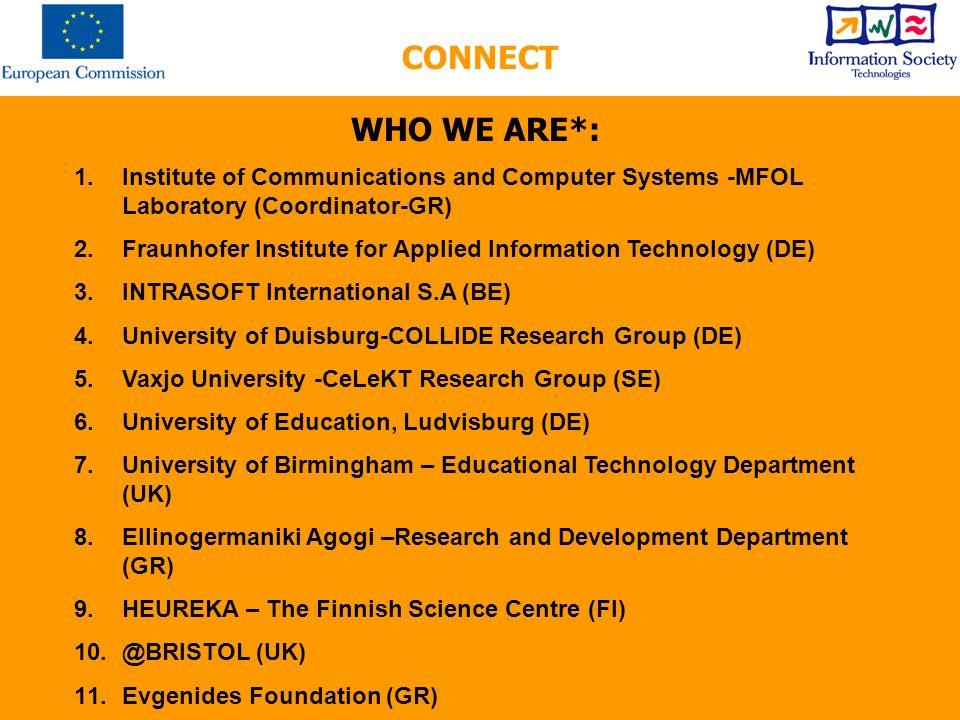 WHO WE ARE*: 1.Institute of Communications and Computer Systems -MFOL Laboratory (Coordinator-GR) 2.Fraunhofer Institute for Applied Information Technology (DE) 3.INTRASOFT International S.A (BE) 4.University of Duisburg-COLLIDE Research Group (DE) 5.Vaxjo University -CeLeKT Research Group (SE) 6.University of Education, Ludvisburg (DE) 7.University of Birmingham – Educational Technology Department (UK) 8.Ellinogermaniki Agogi –Research and Development Department (GR) 9.HEUREKA – The Finnish Science Centre (FI) 10.@BRISTOL (UK) 11.Evgenides Foundation (GR) CONNECT