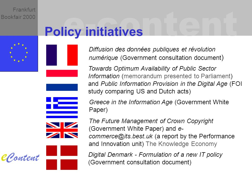 e-content Frankfurt Bookfair 2000 Policy initiatives Diffusion des données publiques et révolution numérique (Government consultation document ) Towards Optimum Availability of Public Sector Information (memorandum presented to Parliament) and Public Information Provision in the Digital Age (FOI study comparing US and Dutch acts) The Future Management of Crown Copyright (Government White Paper) and e- (a report by the Performance and Innovation unit) The Knowledge Economy Greece in the Information Age (Government White Paper) Digital Denmark - Formulation of a new IT policy (Government consultation document)