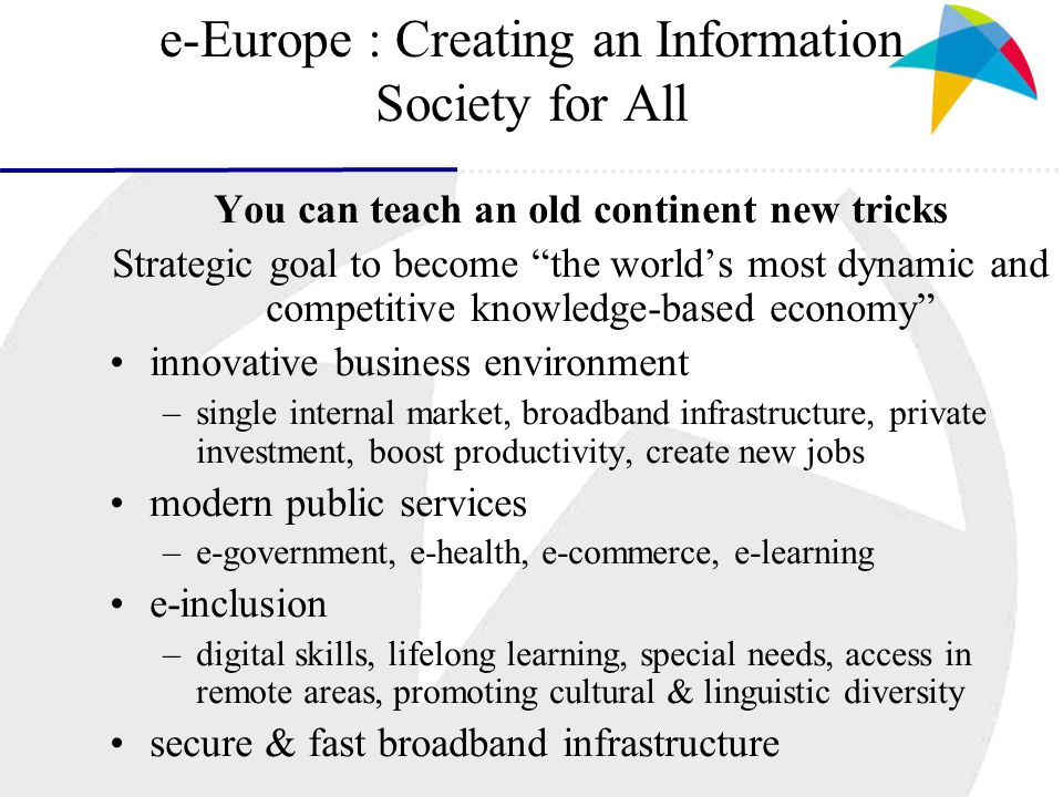 e-Europe action plan Priorities for 2005 Erkki Liikanen, Information Society Commissioner: promote attractive content for all Europeans provide public services online pursue digital inclusiveness for European citizens promote faster broadband Internet ensure trust and confidence in cyberspace