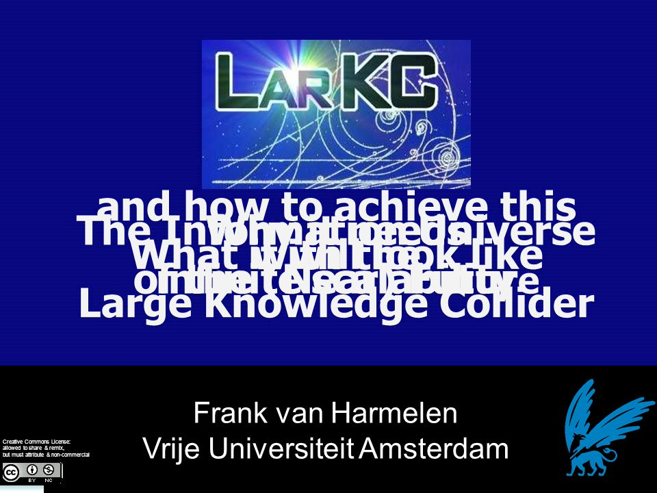 Frank van Harmelen Vrije Universiteit Amsterdam The Information Universe of the (Near) Futur e Creative Commons License: allowed to share & remix, but