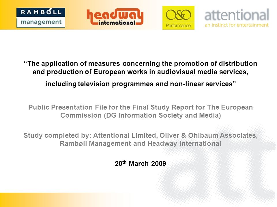 The application of measures concerning the promotion of distribution and production of European works in audiovisual media services, including television programmes and non-linear services Public Presentation File for the Final Study Report for The European Commission (DG Information Society and Media) Study completed by: Attentional Limited, Oliver & Ohlbaum Associates, Rambøll Management and Headway International 20 th March 2009