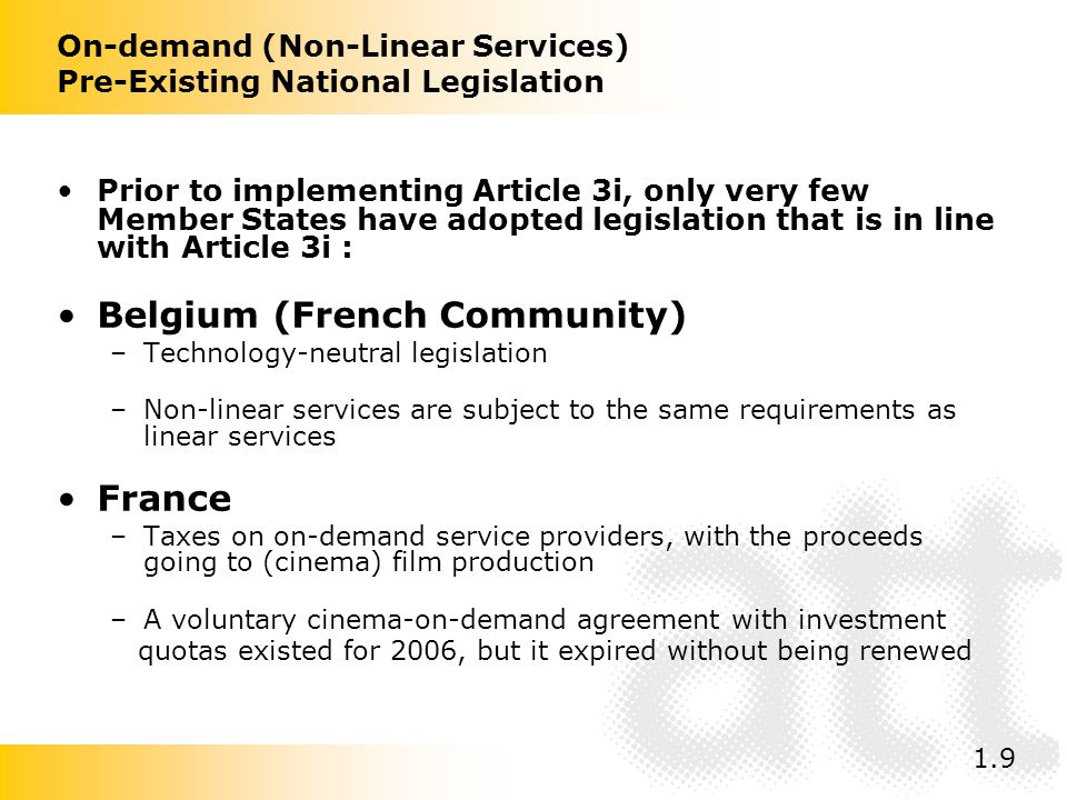 On-demand (Non-Linear Services) Pre-Existing National Legislation Prior to implementing Article 3i, only very few Member States have adopted legislation that is in line with Article 3i : Belgium (French Community) –Technology-neutral legislation –Non-linear services are subject to the same requirements as linear services France –Taxes on on-demand service providers, with the proceeds going to (cinema) film production –A voluntary cinema-on-demand agreement with investment quotas existed for 2006, but it expired without being renewed 1.9