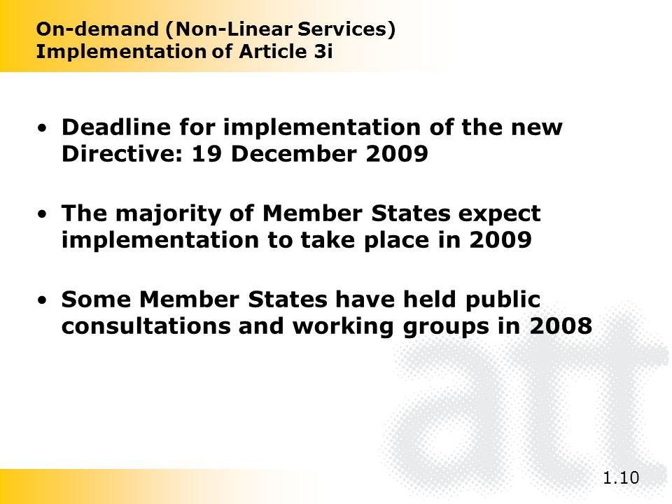 On-demand (Non-Linear Services) Implementation of Article 3i Deadline for implementation of the new Directive: 19 December 2009 The majority of Member States expect implementation to take place in 2009 Some Member States have held public consultations and working groups in