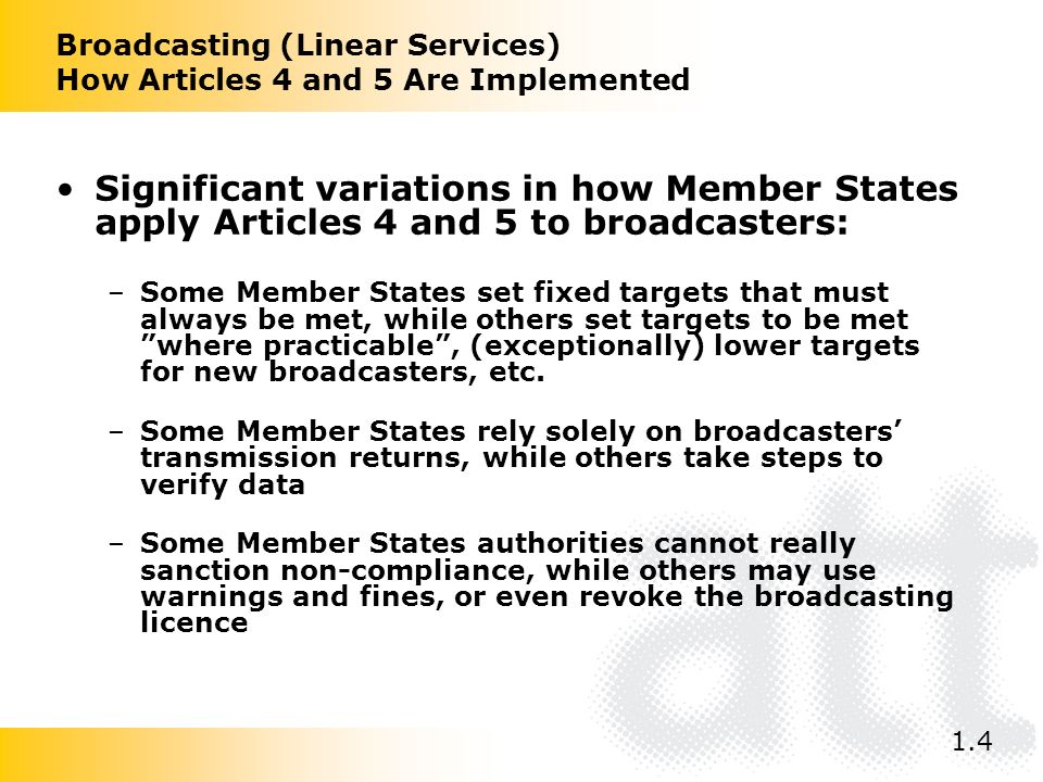 Broadcasting (Linear Services) How Articles 4 and 5 Are Implemented Significant variations in how Member States apply Articles 4 and 5 to broadcasters: –Some Member States set fixed targets that must always be met, while others set targets to be met where practicable, (exceptionally) lower targets for new broadcasters, etc.