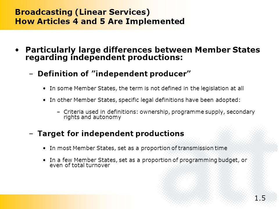 Broadcasting (Linear Services) How Articles 4 and 5 Are Implemented Particularly large differences between Member States regarding independent productions: –Definition of independent producer In some Member States, the term is not defined in the legislation at all In other Member States, specific legal definitions have been adopted: –Criteria used in definitions: ownership, programme supply, secondary rights and autonomy –Target for independent productions In most Member States, set as a proportion of transmission time In a few Member States, set as a proportion of programming budget, or even of total turnover 1.5