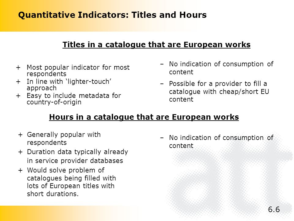 Quantitative Indicators: Titles and Hours +Most popular indicator for most respondents +In line with lighter-touch approach +Easy to include metadata for country-of-origin –No indication of consumption of content –Possible for a provider to fill a catalogue with cheap/short EU content –No indication of consumption of content Titles in a catalogue that are European works Hours in a catalogue that are European works +Generally popular with respondents +Duration data typically already in service provider databases +Would solve problem of catalogues being filled with lots of European titles with short durations.