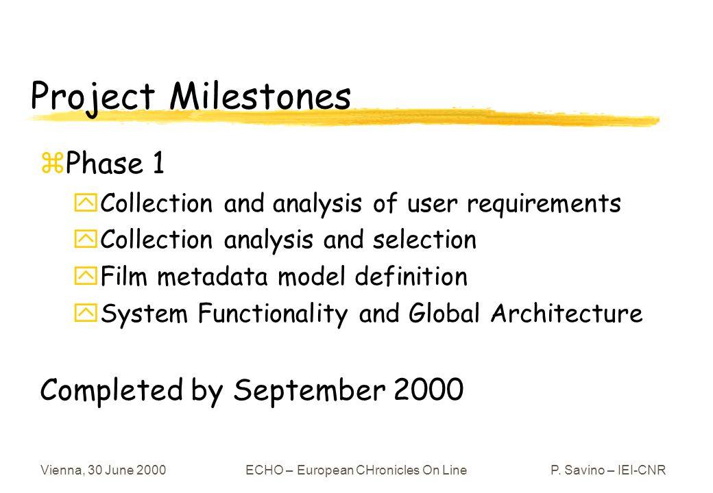 Vienna, 30 June 2000ECHO – European CHronicles On LineP. Savino – IEI-CNR Project Milestones zPhase 1 yCollection and analysis of user requirements yC