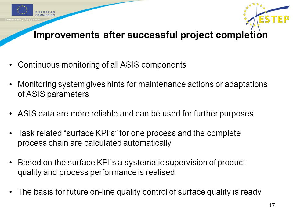 17 Improvements after successful project completion Continuous monitoring of all ASIS components Monitoring system gives hints for maintenance actions or adaptations of ASIS parameters ASIS data are more reliable and can be used for further purposes Task related surface KPIs for one process and the complete process chain are calculated automatically Based on the surface KPIs a systematic supervision of product quality and process performance is realised The basis for future on-line quality control of surface quality is ready