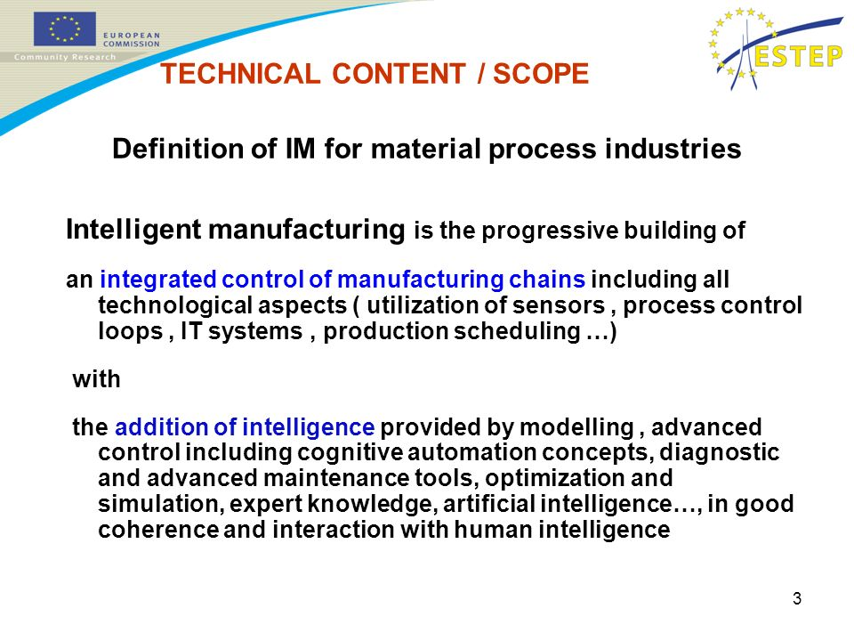 3 Definition of IM for material process industries Intelligent manufacturing is the progressive building of an integrated control of manufacturing chains including all technological aspects ( utilization of sensors, process control loops, IT systems, production scheduling …) with the addition of intelligence provided by modelling, advanced control including cognitive automation concepts, diagnostic and advanced maintenance tools, optimization and simulation, expert knowledge, artificial intelligence…, in good coherence and interaction with human intelligence TECHNICAL CONTENT / SCOPE