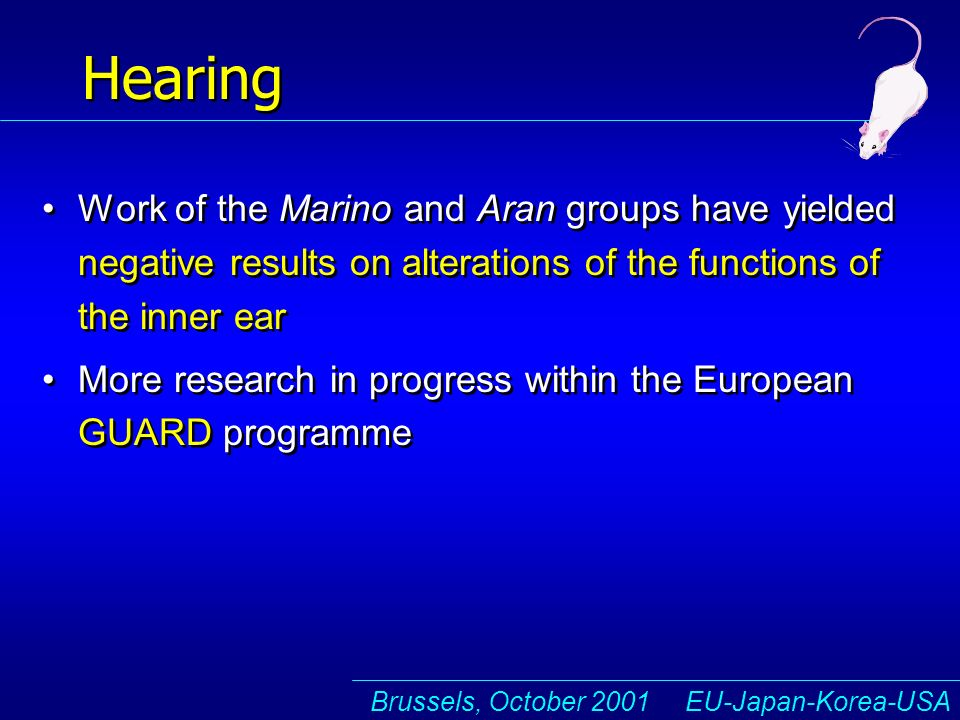 Brussels, October 2001 EU-Japan-Korea-USA Hearing Work of the Marino and Aran groups have yielded negative results on alterations of the functions of the inner ear More research in progress within the European GUARD programme Work of the Marino and Aran groups have yielded negative results on alterations of the functions of the inner ear More research in progress within the European GUARD programme