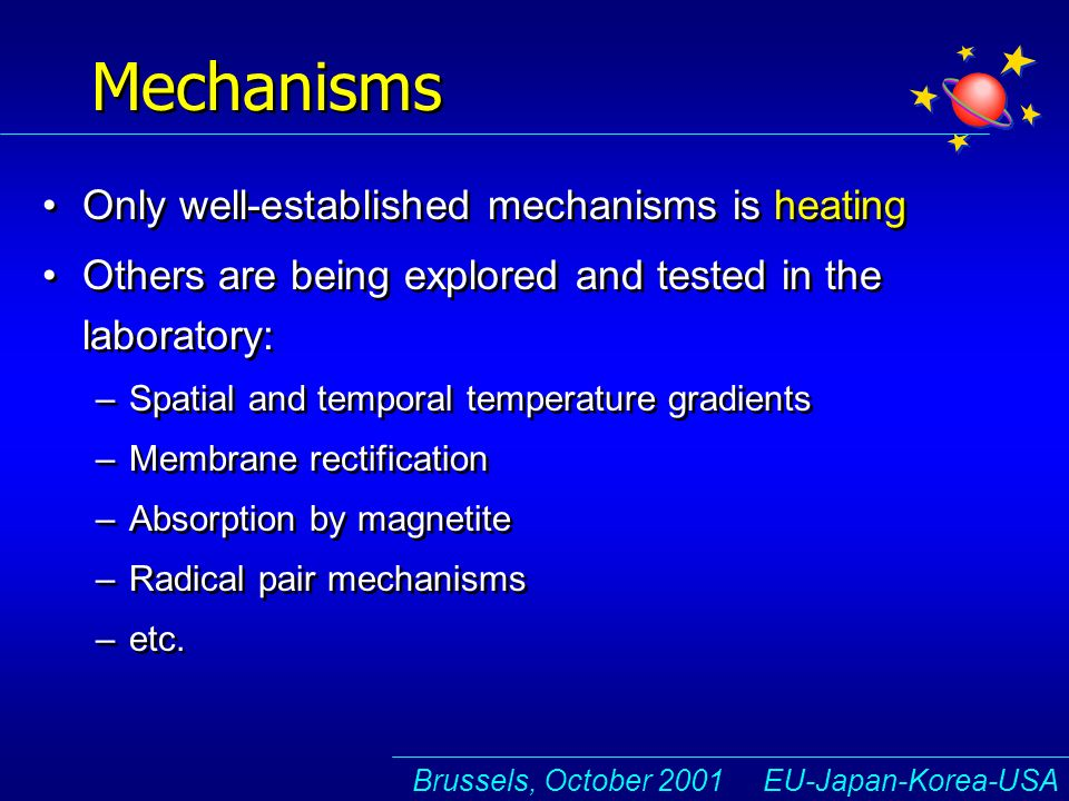 Brussels, October 2001 EU-Japan-Korea-USA Mechanisms Only well-established mechanisms is heating Others are being explored and tested in the laboratory: –Spatial and temporal temperature gradients –Membrane rectification –Absorption by magnetite –Radical pair mechanisms –etc.