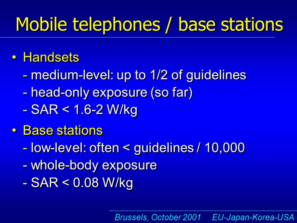 Brussels, October 2001 EU-Japan-Korea-USA Mobile telephones / base stations Handsets - medium-level: up to 1/2 of guidelines - head-only exposure (so far) - SAR < 1.6-2 W/kg Base stations - low-level: often < guidelines / 10,000 - whole-body exposure - SAR < 0.08 W/kg Handsets - medium-level: up to 1/2 of guidelines - head-only exposure (so far) - SAR < 1.6-2 W/kg Base stations - low-level: often < guidelines / 10,000 - whole-body exposure - SAR < 0.08 W/kg