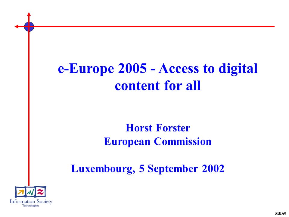 MBA0 e-Europe 2005 - Access to digital content for all Horst Forster European Commission Luxembourg, 5 September 2002