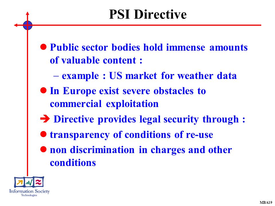 PSI Directive Public sector bodies hold immense amounts of valuable content : example : US market for weather data In Europe exist severe obstacles to commercial exploitation Directive provides legal security through : transparency of conditions of re-use non discrimination in charges and other conditions MBA19