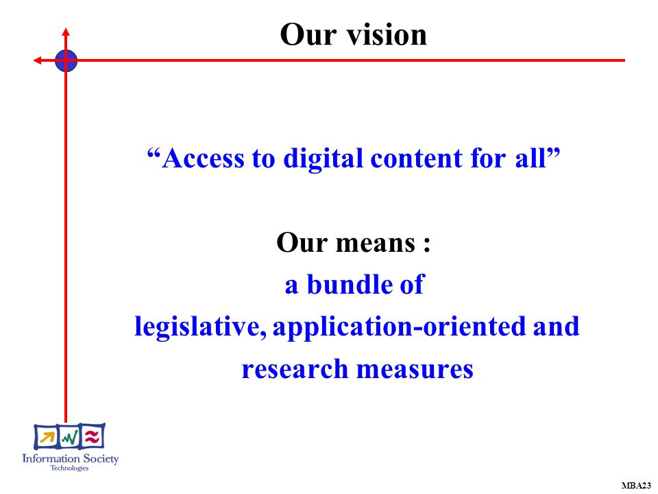 Our vision Access to digital content for all Our means : a bundle of legislative, application-oriented and research measures MBA23