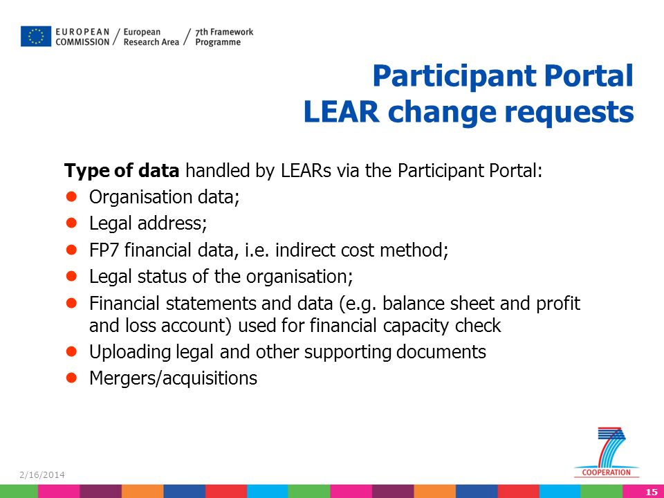 15 2/16/2014 Type of data handled by LEARs via the Participant Portal: Organisation data; Legal address; FP7 financial data, i.e.
