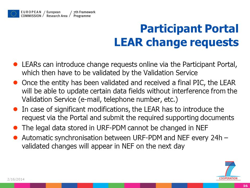 16 2/16/2014 LEARs can introduce change requests online via the Participant Portal, which then have to be validated by the Validation Service Once the entity has been validated and received a final PIC, the LEAR will be able to update certain data fields without interference from the Validation Service (e-mail, telephone number, etc.) In case of significant modifications, the LEAR has to introduce the request via the Portal and submit the required supporting documents The legal data stored in URF-PDM cannot be changed in NEF Automatic synchronisation between URF-PDM and NEF every 24h – validated changes will appear in NEF on the next day Participant Portal LEAR change requests