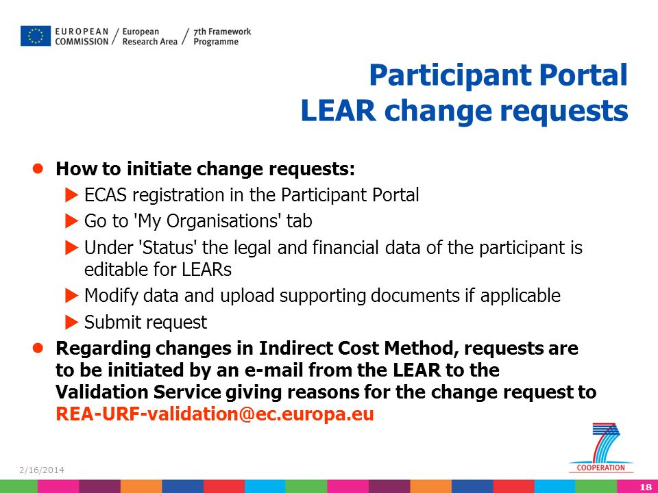 18 2/16/2014 How to initiate change requests: ECAS registration in the Participant Portal Go to My Organisations tab Under Status the legal and financial data of the participant is editable for LEARs Modify data and upload supporting documents if applicable Submit request Regarding changes in Indirect Cost Method, requests are to be initiated by an  from the LEAR to the Validation Service giving reasons for the change request to Participant Portal LEAR change requests