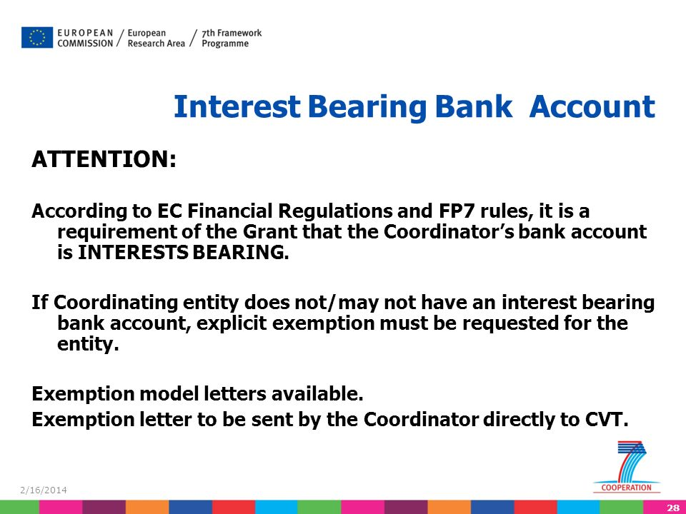 28 2/16/2014 Interest Bearing Bank Account ATTENTION: According to EC Financial Regulations and FP7 rules, it is a requirement of the Grant that the Coordinators bank account is INTERESTS BEARING.