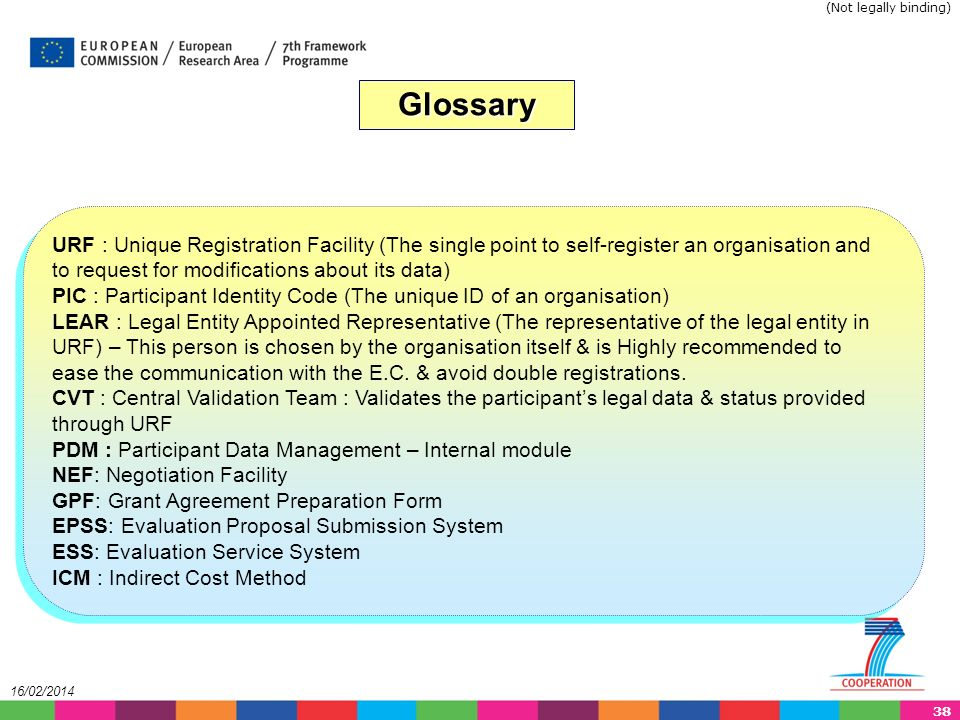 38 16/02/2014 Glossary URF : Unique Registration Facility (The single point to self-register an organisation and to request for modifications about its data) PIC : Participant Identity Code (The unique ID of an organisation) LEAR : Legal Entity Appointed Representative (The representative of the legal entity in URF) – This person is chosen by the organisation itself & is Highly recommended to ease the communication with the E.C.