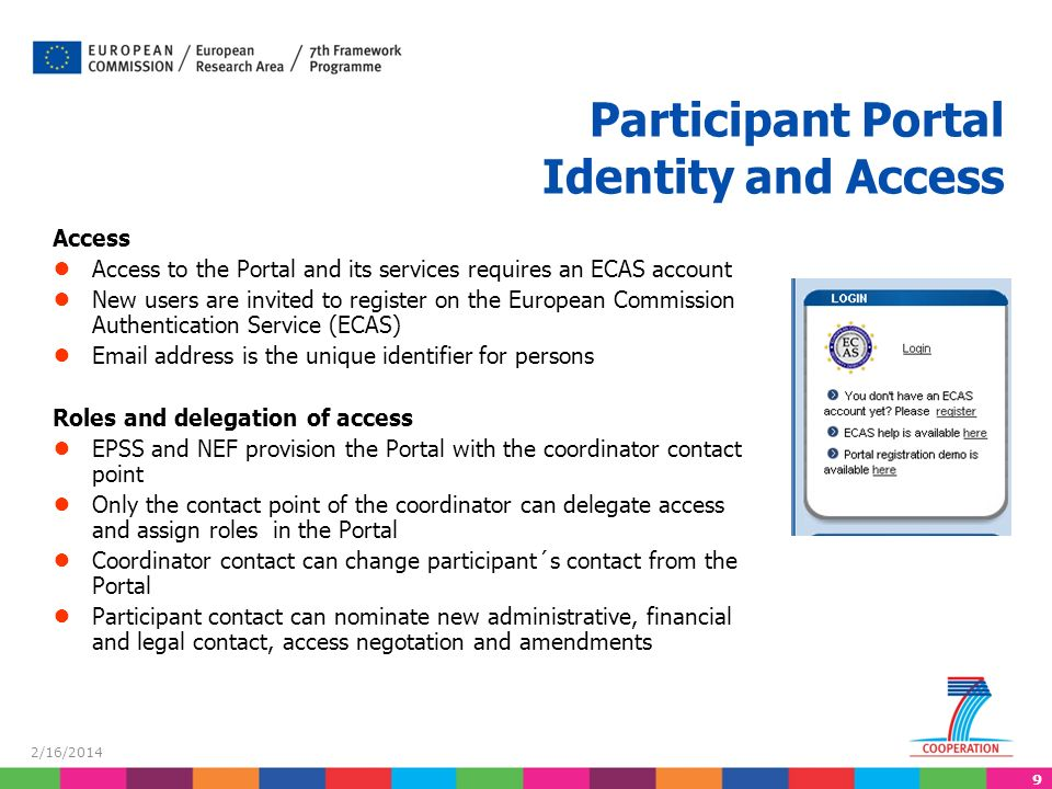 9 Access Access to the Portal and its services requires an ECAS account New users are invited to register on the European Commission Authentication Service (ECAS)  address is the unique identifier for persons Roles and delegation of access EPSS and NEF provision the Portal with the coordinator contact point Only the contact point of the coordinator can delegate access and assign roles in the Portal Coordinator contact can change participant´s contact from the Portal Participant contact can nominate new administrative, financial and legal contact, access negotation and amendments Participant Portal Identity and Access