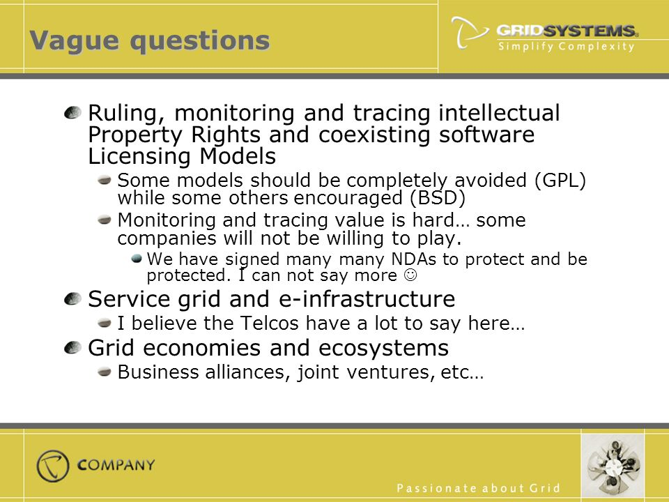 Vague questions Ruling, monitoring and tracing intellectual Property Rights and coexisting software Licensing Models Some models should be completely avoided (GPL) while some others encouraged (BSD) Monitoring and tracing value is hard… some companies will not be willing to play.