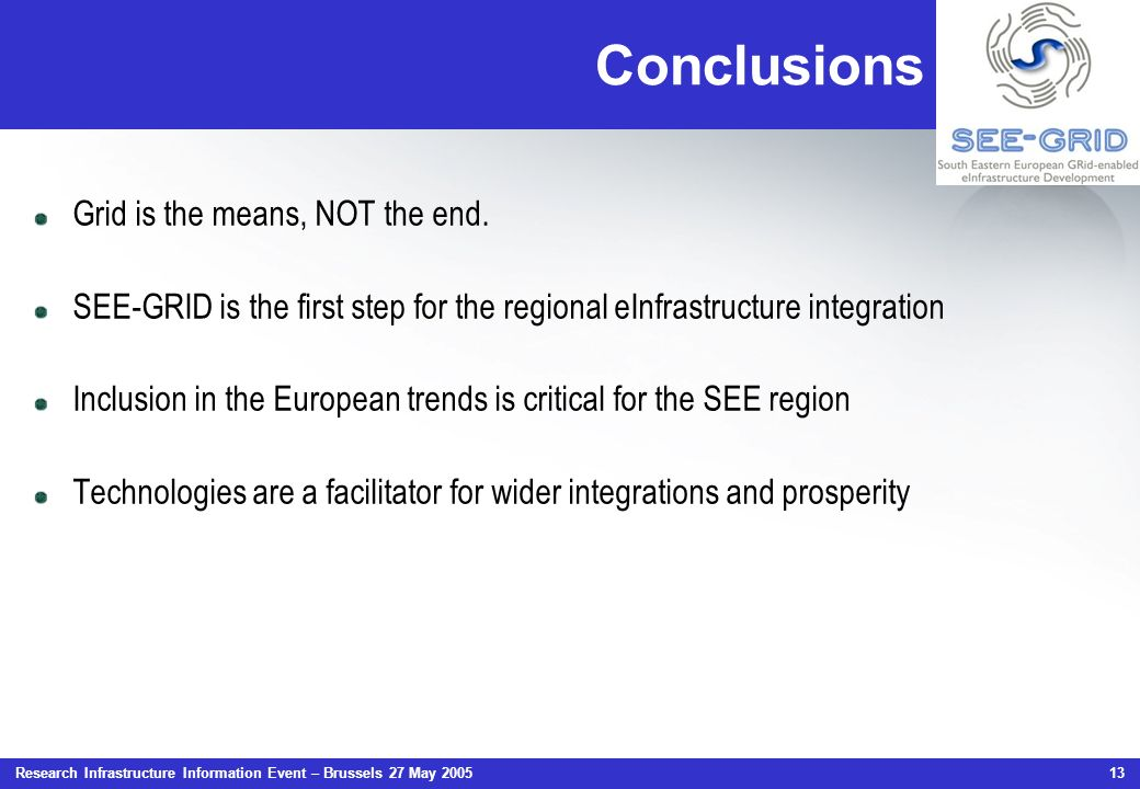 Research Infrastructure Information Event – Brussels 27 May 2005 13 Conclusions Grid is the means, NOT the end. SEE-GRID is the first step for the reg