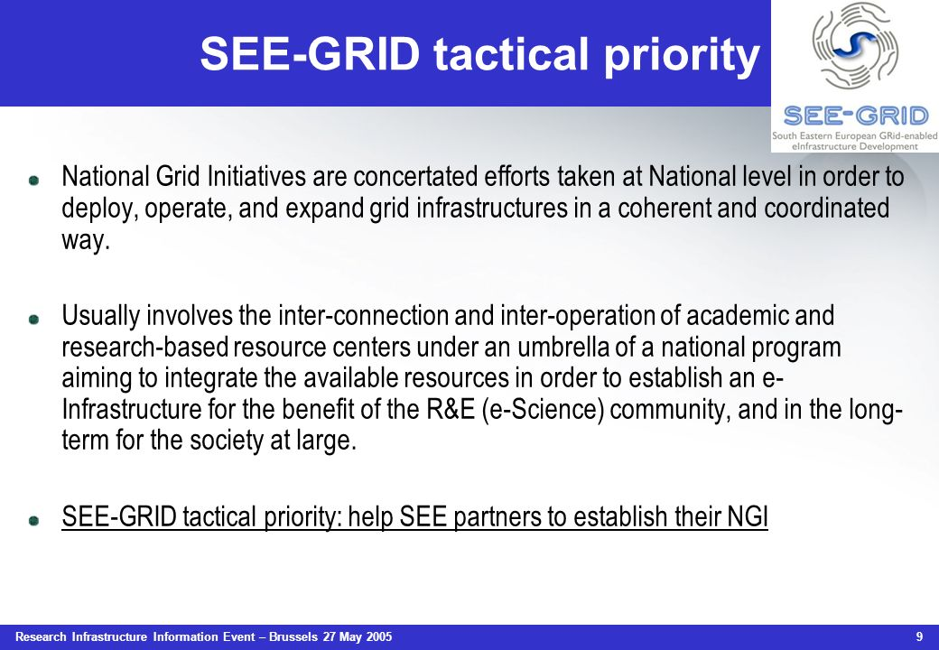 Research Infrastructure Information Event – Brussels 27 May 2005 9 SEE-GRID tactical priority National Grid Initiatives are concertated efforts taken