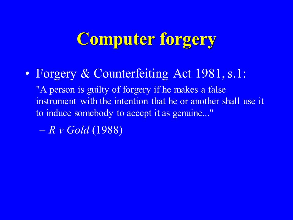 Computer forgery Forgery & Counterfeiting Act 1981, s.1: A person is guilty of forgery if he makes a false instrument with the intention that he or another shall use it to induce somebody to accept it as genuine... –R v Gold (1988)