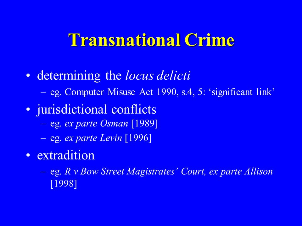 Transnational Crime determining the locus delicti –eg. Computer Misuse Act 1990, s.4, 5: significant link jurisdictional conflicts –eg. ex parte Osman