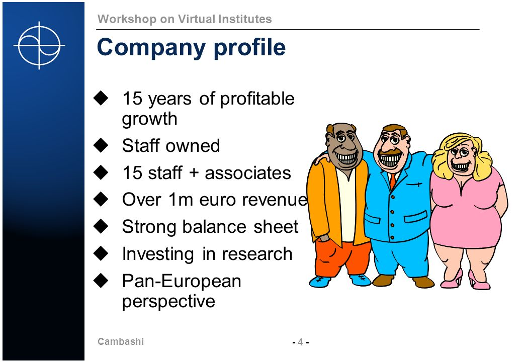 Cambashi - 4 - Workshop on Virtual Institutes Company profile 15 years of profitable growth Staff owned 15 staff + associates Over 1m euro revenues St