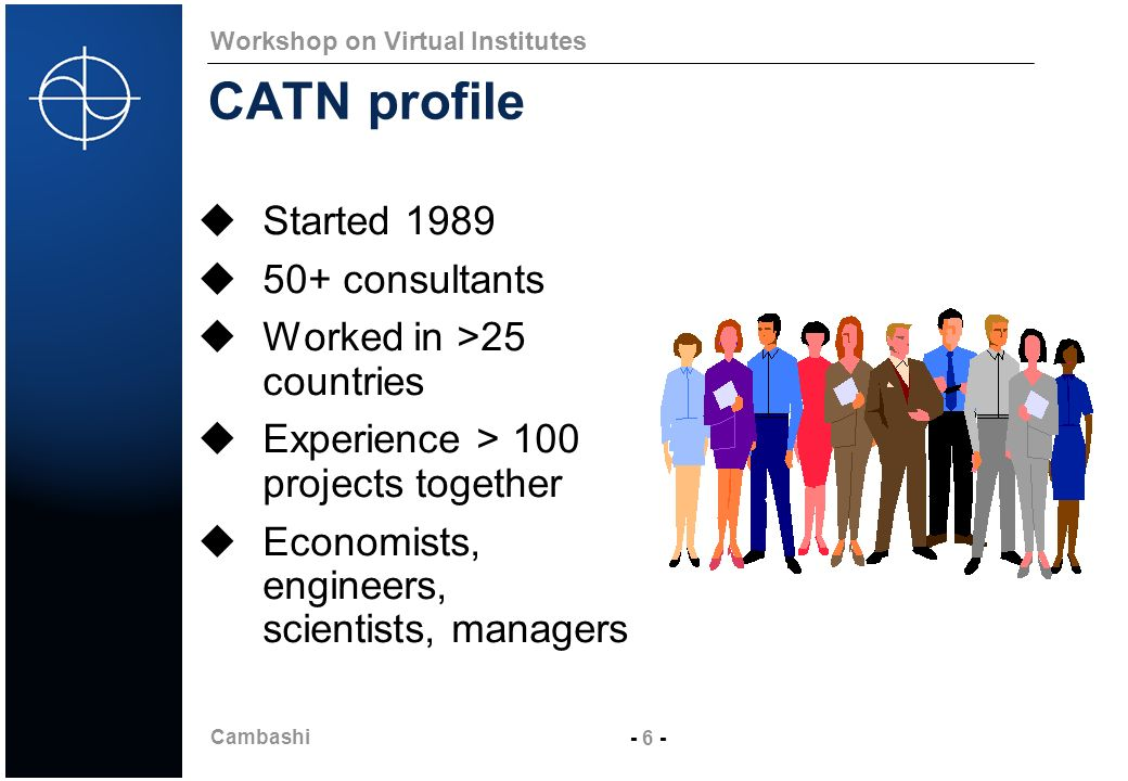 Cambashi - 6 - Workshop on Virtual Institutes CATN profile Started 1989 50+ consultants Worked in >25 countries Experience > 100 projects together Eco