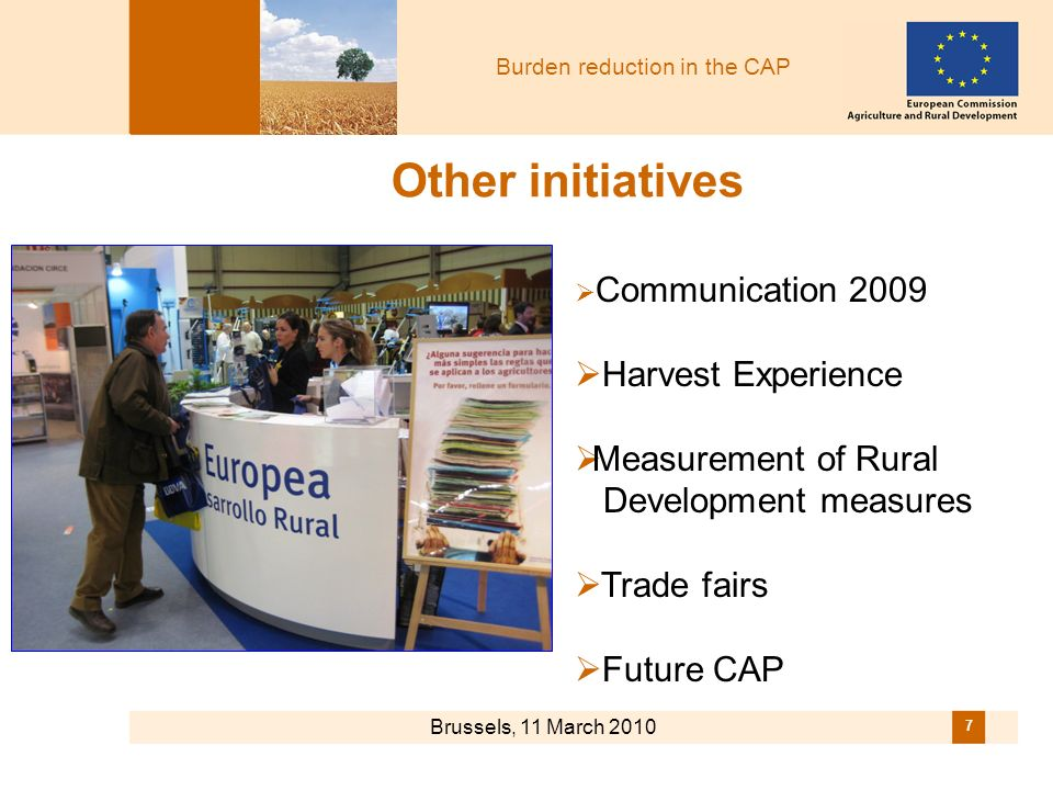 Burden reduction in the CAP Brussels, 11 March 2010 7 Other initiatives Communication 2009 Harvest Experience Measurement of Rural Development measures Trade fairs Future CAP