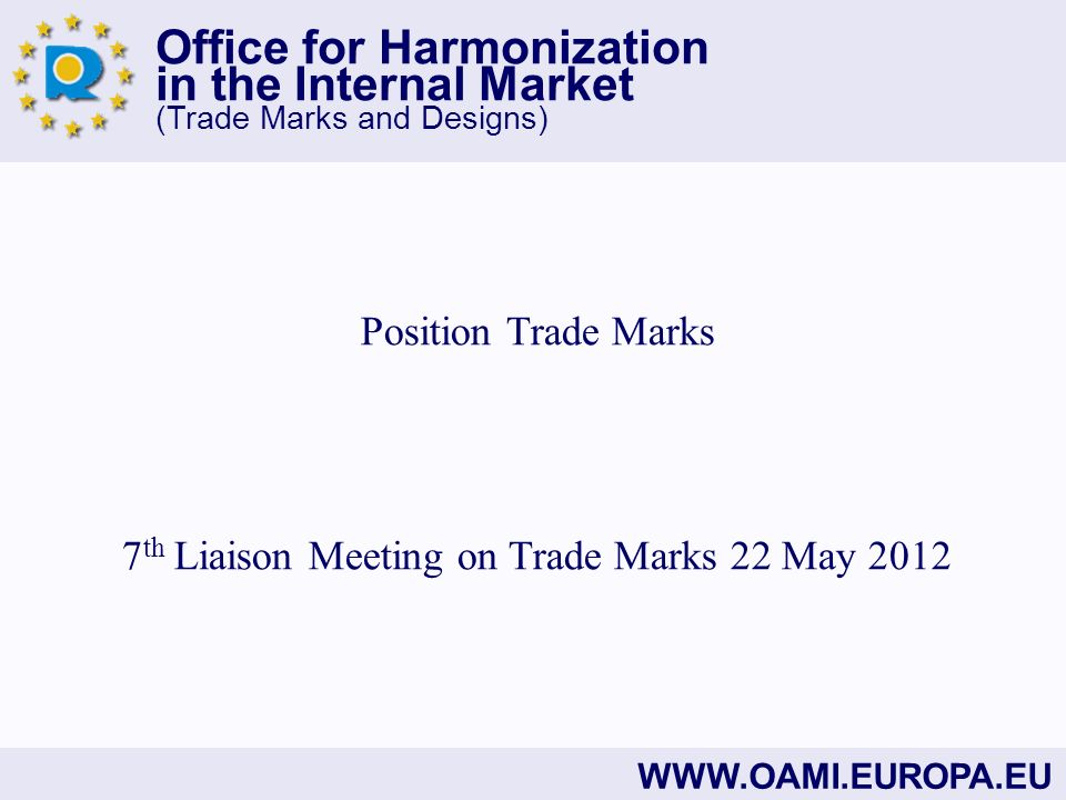 Office for Harmonization in the Internal Market (Trade Marks and Designs) WWW.OAMI.EUROPA.EU Position Trade Marks 7 th Liaison Meeting on Trade Marks 22 May 2012
