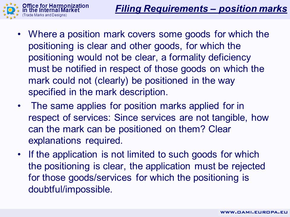 Office for Harmonization in the Internal Market (Trade Marks and Designs) Filing Requirements – position marks Where a position mark covers some goods for which the positioning is clear and other goods, for which the positioning would not be clear, a formality deficiency must be notified in respect of those goods on which the mark could not (clearly) be positioned in the way specified in the mark description.