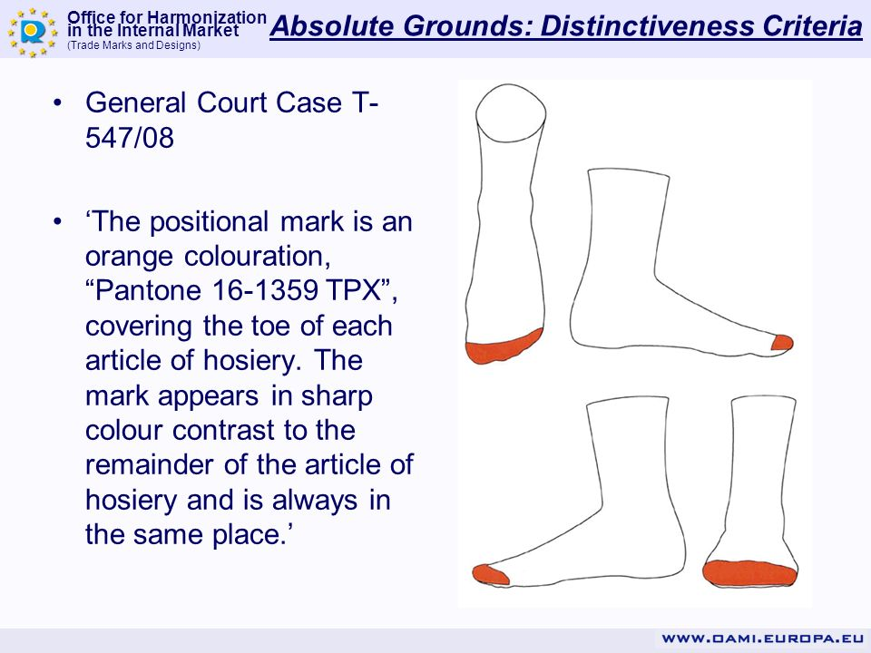 Office for Harmonization in the Internal Market (Trade Marks and Designs) Absolute Grounds: Distinctiveness Criteria General Court Case T- 547/08 The positional mark is an orange colouration, Pantone 16-1359 TPX, covering the toe of each article of hosiery.