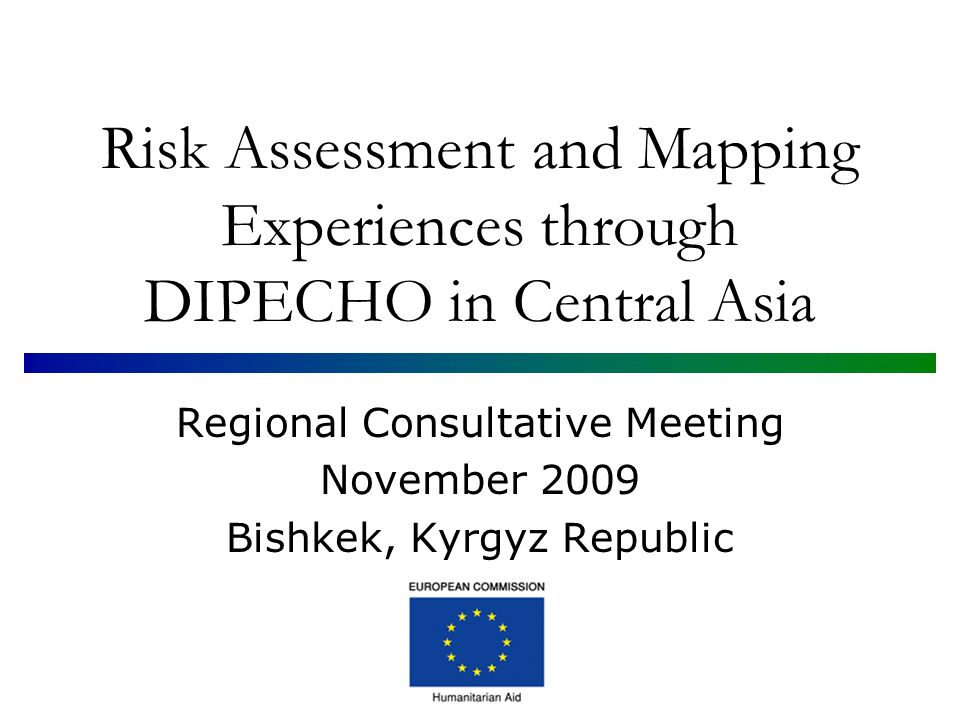 Risk Assessment and Mapping Experiences through DIPECHO in Central Asia Regional Consultative Meeting November 2009 Bishkek, Kyrgyz Republic