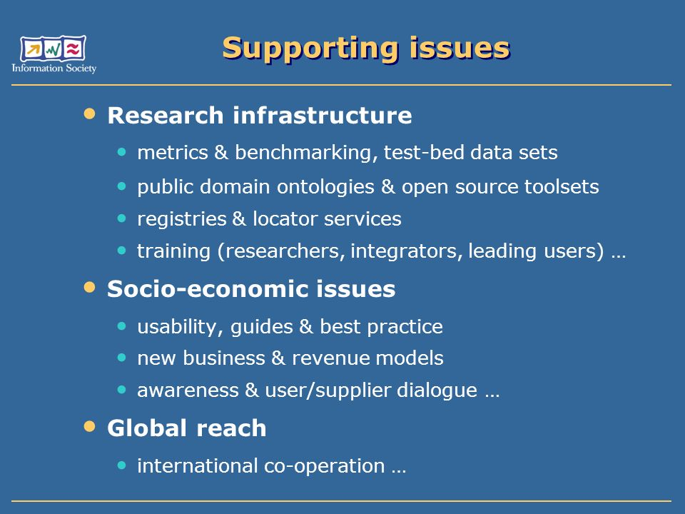 Supporting issues Research infrastructure metrics & benchmarking, test-bed data sets public domain ontologies & open source toolsets registries & locator services training (researchers, integrators, leading users) … Socio-economic issues usability, guides & best practice new business & revenue models awareness & user/supplier dialogue … Global reach international co-operation …