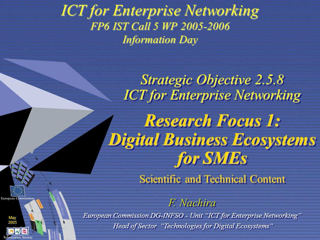 European Commission Directorate-General Information Society and Media Unit D5 : ICT for Enterprise NEtworking F.NachiraBruxelles - 23 May 2005 D5 - FP6 IST Call 5 Info-day 2 Lisbon Objectives: a strategic goal for next decade To become the most competitive and dynamic knowledge-based economy in the world, capable of sustainable economic growth with more and better jobs and greater social cohesion.