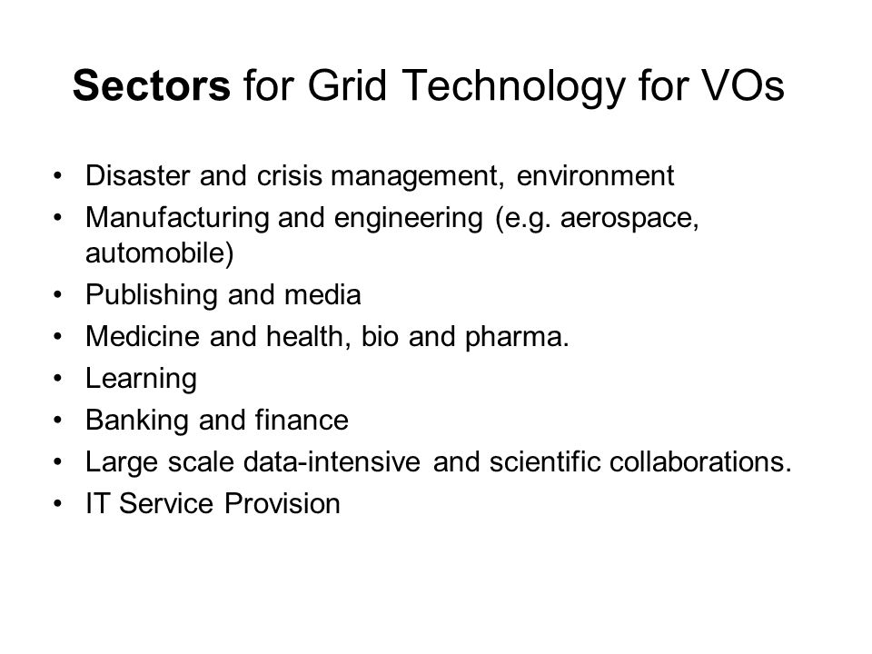 Sectors for Grid Technology for VOs Disaster and crisis management, environment Manufacturing and engineering (e.g. aerospace, automobile) Publishing