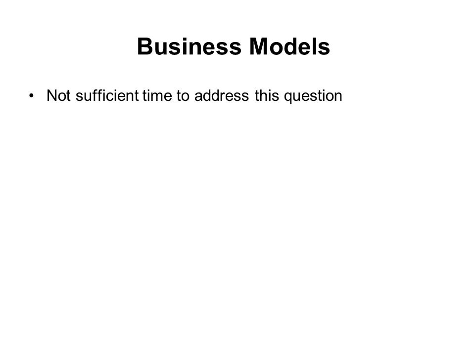 Business Models Not sufficient time to address this question