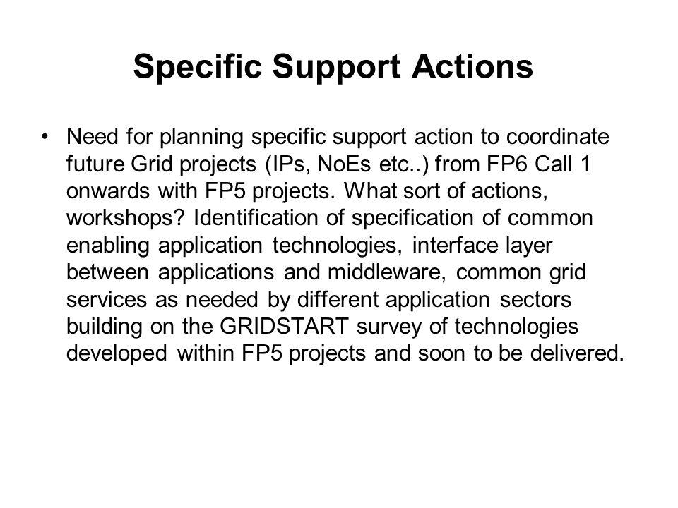 Specific Support Actions Need for planning specific support action to coordinate future Grid projects (IPs, NoEs etc..) from FP6 Call 1 onwards with F
