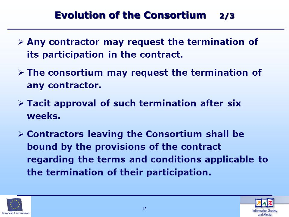 13 Evolution of the Consortium 2/3 Any contractor may request the termination of its participation in the contract. The consortium may request the ter