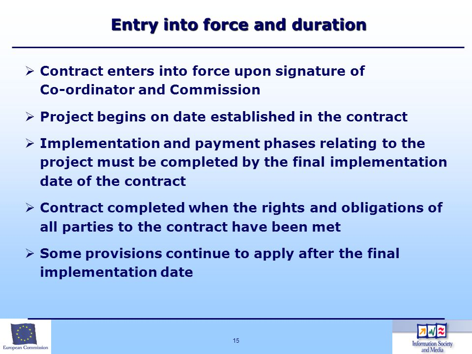15 Entry into force and duration Entry into force and duration Contract enters into force upon signature of Co-ordinator and Commission Project begins