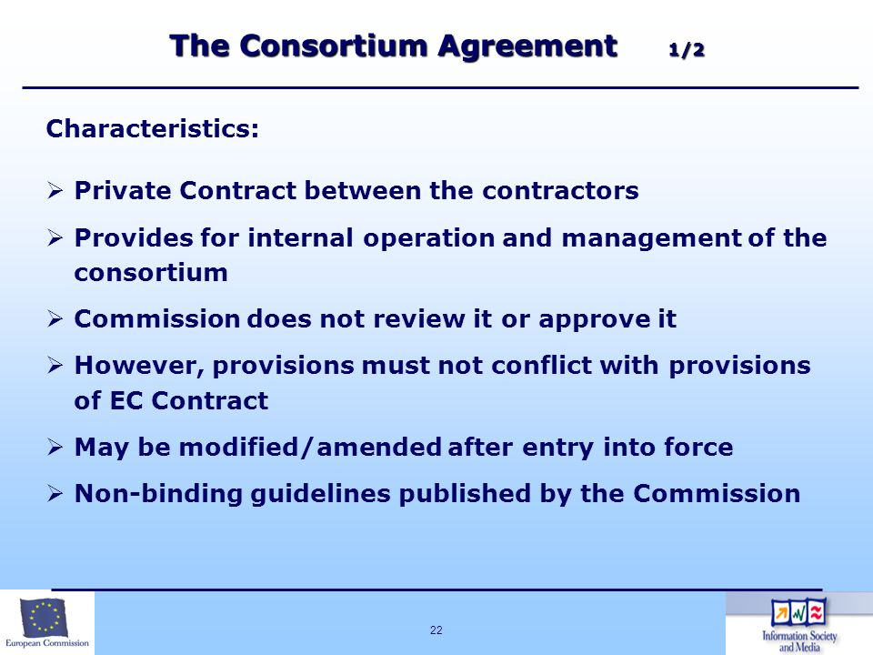 22 Characteristics: Private Contract between the contractors Provides for internal operation and management of the consortium Commission does not revi