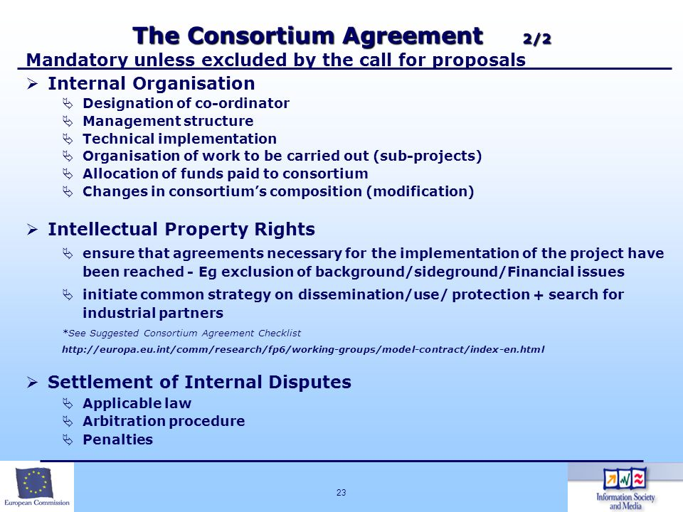 23 The Consortium Agreement 2/2 Mandatory unless excluded by the call for proposals Internal Organisation Designation of co-ordinator Management struc