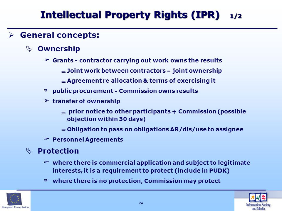24 Intellectual Property Rights (IPR) 1/2 General concepts: Ownership Grants - contractor carrying out work owns the results Joint work between contra